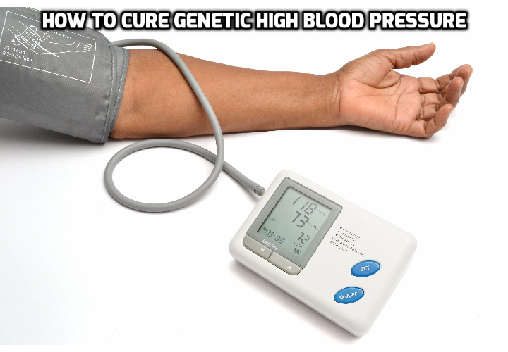 How Best to Actually Cure Genetic High Blood Pressure? Many people have this mistaken belief that if they get high blood pressure due to genetic factors, there is nothing they can do about it. Read on here to find out how you can actually cure genetic high blood pressure.